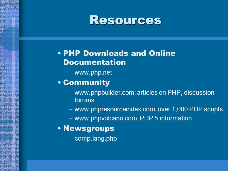Resources PHP Downloads and Online Documentation –www.php.net Community –www.phpbuilder.com: articles on PHP, discussion forums –www.phpresourceindex.com: over 1,000 PHP scripts –www.phpvolcano.com: PHP 5 information Newsgroups –comp.lang.php