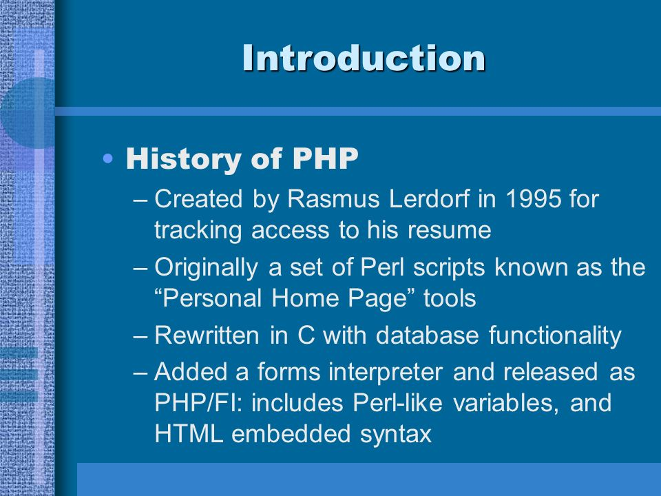 Introduction History of PHP –Created by Rasmus Lerdorf in 1995 for tracking access to his resume –Originally a set of Perl scripts known as the Personal Home Page tools –Rewritten in C with database functionality –Added a forms interpreter and released as PHP/FI: includes Perl-like variables, and HTML embedded syntax