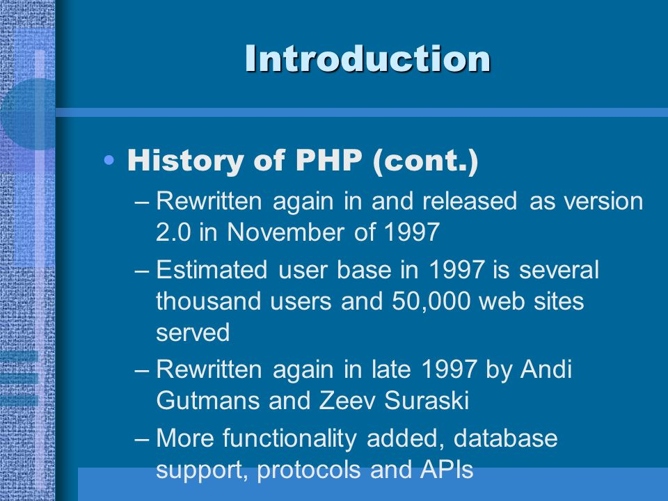 Introduction History of PHP (cont.) –Rewritten again in and released as version 2.0 in November of 1997 –Estimated user base in 1997 is several thousand users and 50,000 web sites served –Rewritten again in late 1997 by Andi Gutmans and Zeev Suraski –More functionality added, database support, protocols and APIs