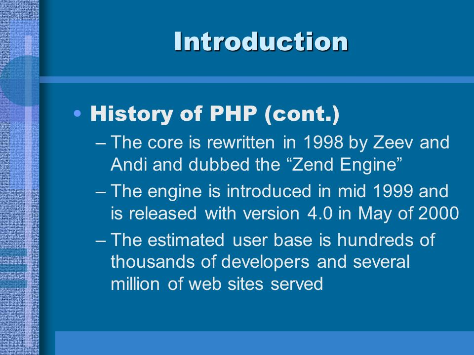 Introduction History of PHP (cont.) –The core is rewritten in 1998 by Zeev and Andi and dubbed the Zend Engine –The engine is introduced in mid 1999 and is released with version 4.0 in May of 2000 –The estimated user base is hundreds of thousands of developers and several million of web sites served