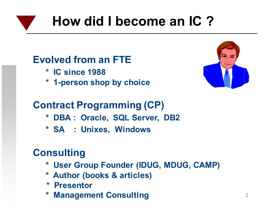2 How did I become an IC ? Evolved from an FTE * IC since 1988 * 1-person shop by choice Contract Programming (CP) * DBA : Oracle, SQL Server, DB2 * S