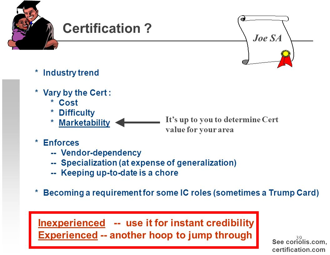 39 Certification ? * Industry trend * Vary by the Cert : * Cost * Difficulty * Marketability * Enforces -- Vendor-dependency -- Specialization (at exp