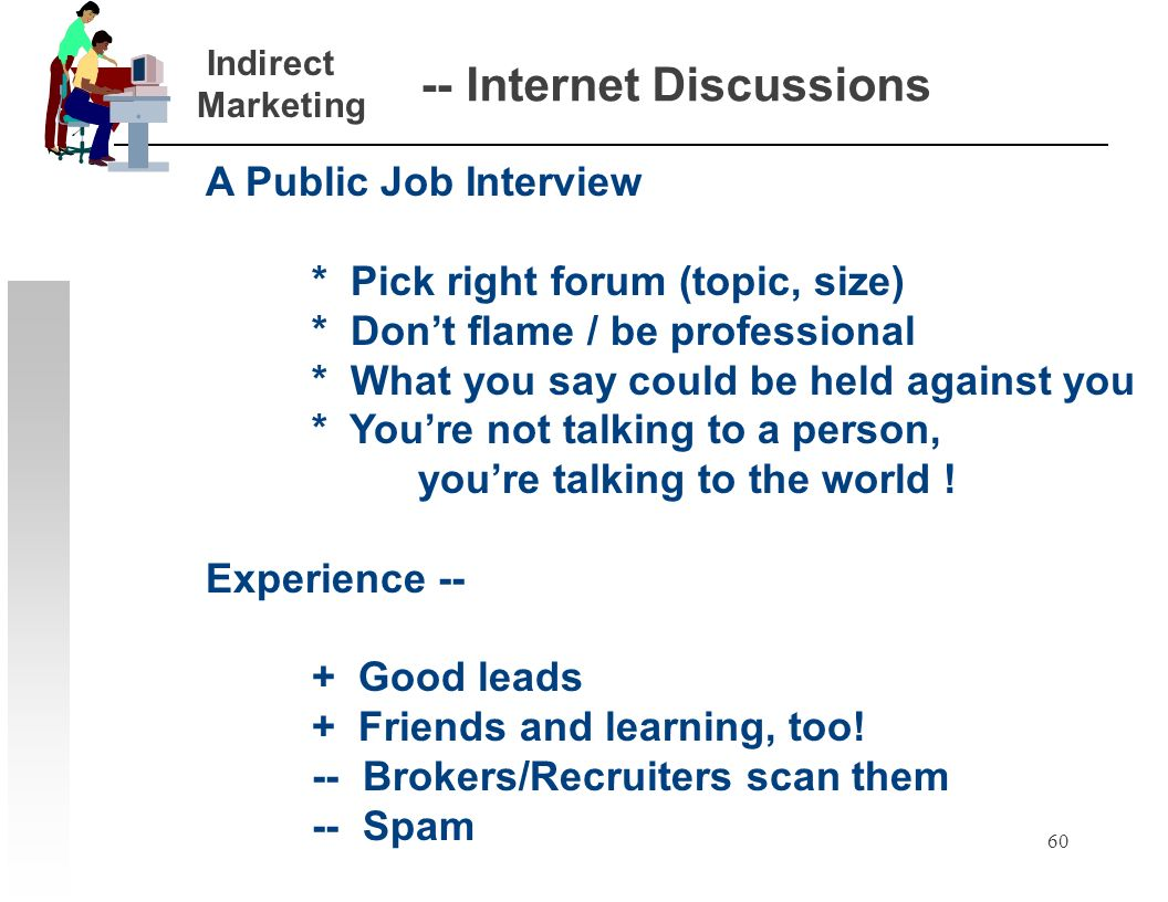 60 -- Internet Discussions A Public Job Interview * Pick right forum (topic, size) * Dont flame / be professional * What you say could be held against
