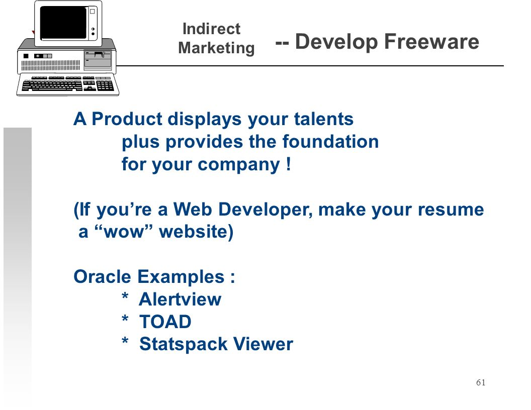 61 -- Develop Freeware A Product displays your talents plus provides the foundation for your company ! (If youre a Web Developer, make your resume a w