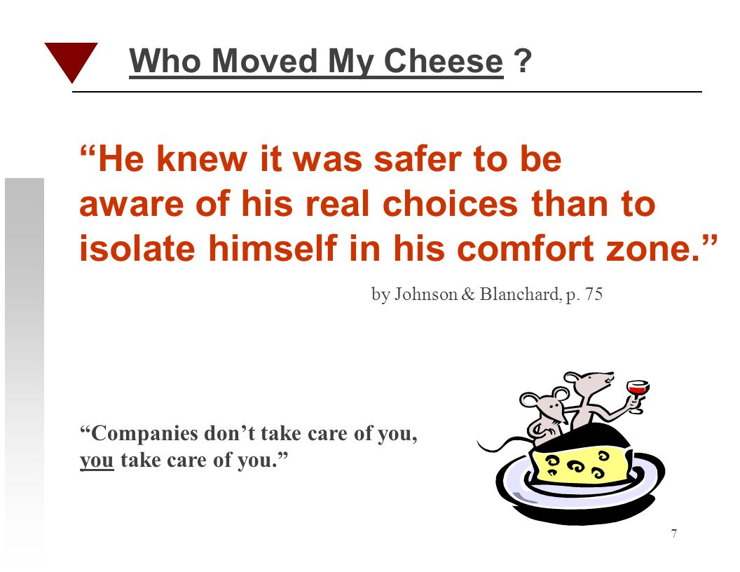 7 Who Moved My Cheese ? He knew it was safer to be aware of his real choices than to isolate himself in his comfort zone. by Johnson & Blanchard, p. 7
