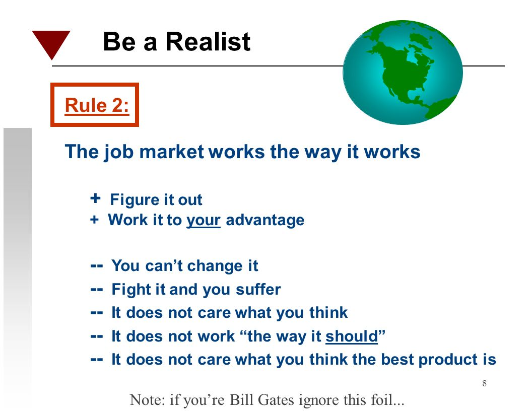 8 Be a Realist Rule 2: The job market works the way it works + Figure it out + Work it to your advantage -- You cant change it -- Fight it and you suf