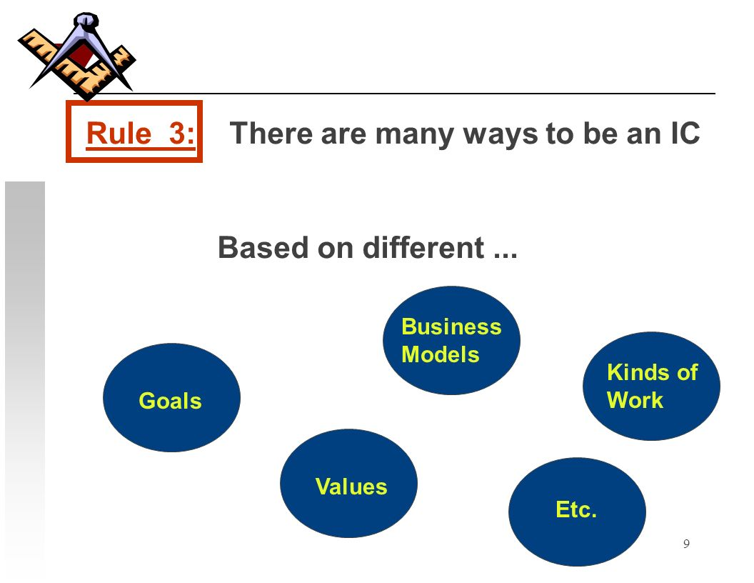 9 Rule 3: There are many ways to be an IC Goals Business Models Values Kinds of Work Etc. Based on different...