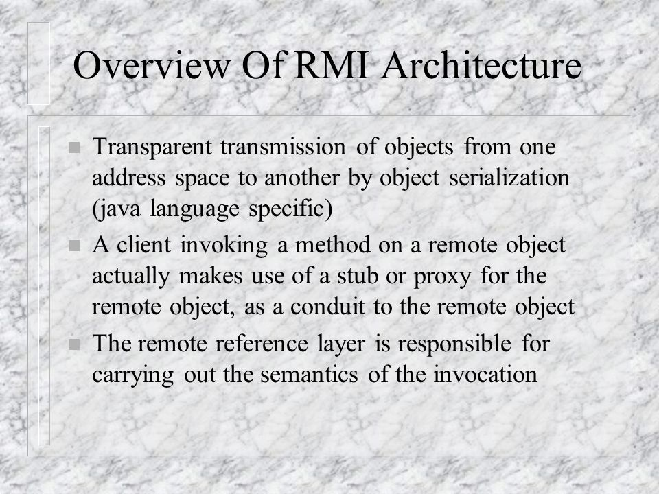 Overview Of RMI Architecture The RMI system consists of three layers: n The stub/skeleton layer client-side stubs and server-side skeletons n The remo