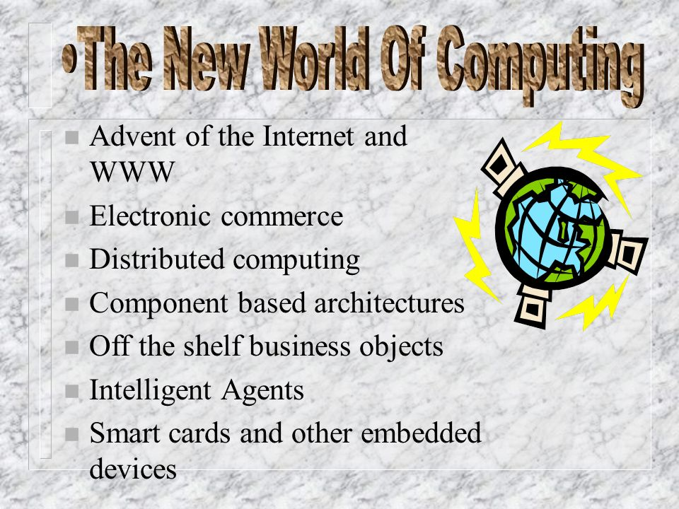 n Advent of the Internet and WWW n Electronic commerce n Distributed computing n Component based architectures n Off the shelf business objects n Intelligent Agents n Smart cards and other embedded devices