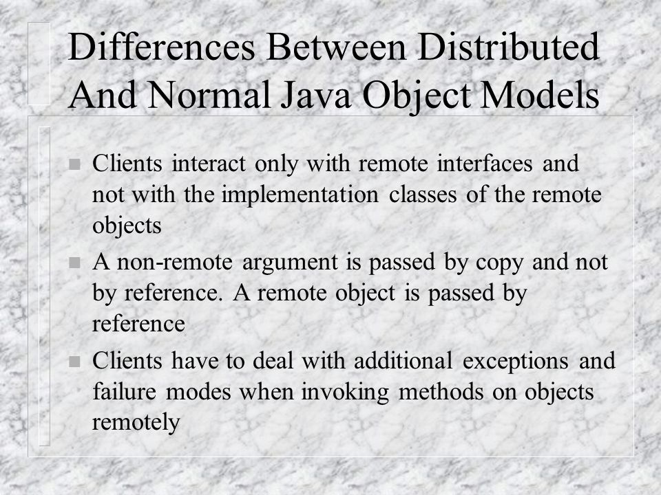 Similarities of Distributed and Normal Java Object Models n A remote object reference can be passed as an argument or returned as a result in any meth