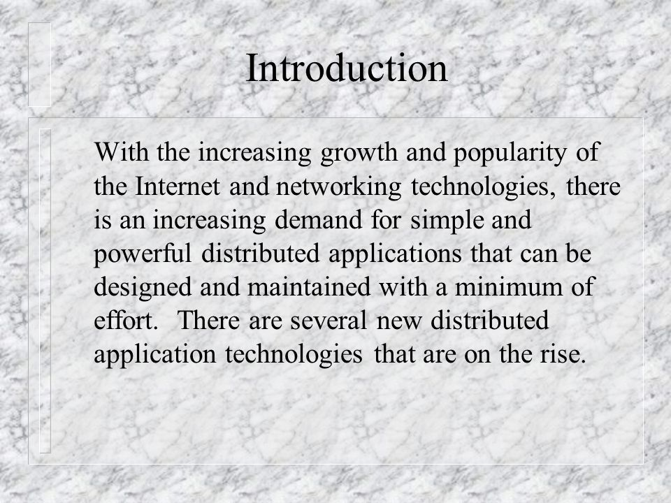 Introduction With the increasing growth and popularity of the Internet and networking technologies, there is an increasing demand for simple and powerful distributed applications that can be designed and maintained with a minimum of effort.