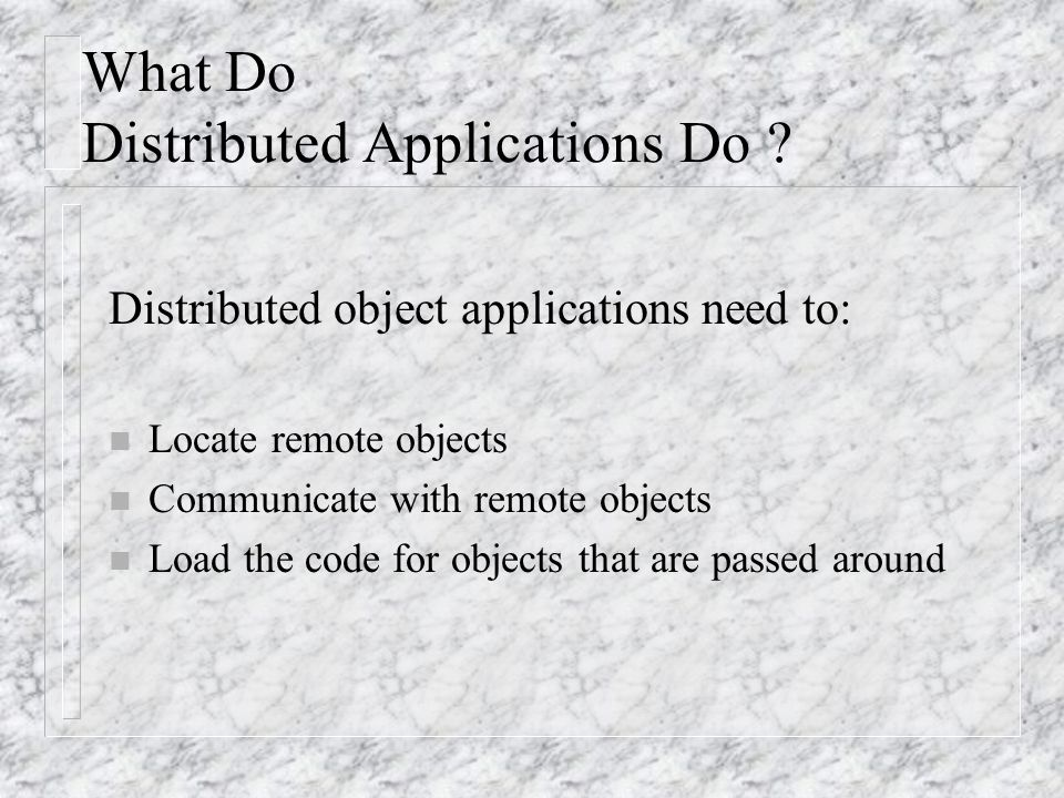 Differences Between Distributed And Normal Java Object Models n Clients interact only with remote interfaces and not with the implementation classes of the remote objects n A non-remote argument is passed by copy and not by reference.