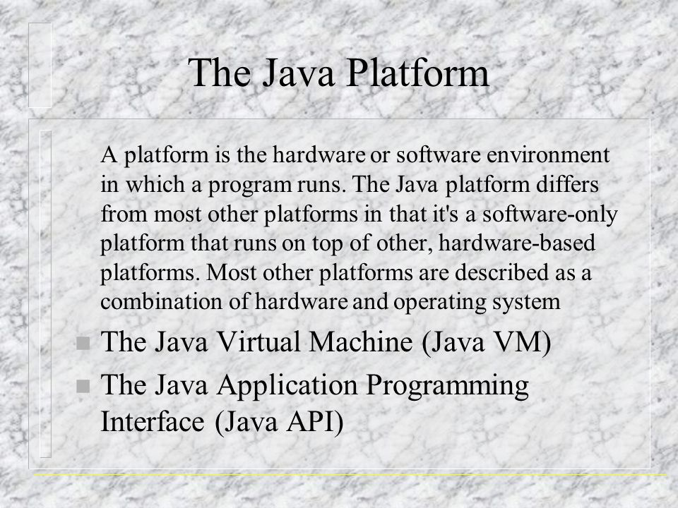 The Java Platform A platform is the hardware or software environment in which a program runs.