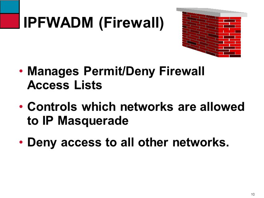 10 IPFWADM (Firewall) Manages Permit/Deny Firewall Access Lists Controls which networks are allowed to IP Masquerade Deny access to all other networks