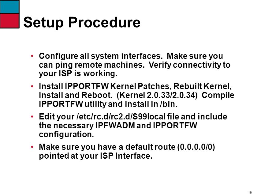 15 Configure all system interfaces. Make sure you can ping remote machines. Verify connectivity to your ISP is working. Install IPPORTFW Kernel Patche