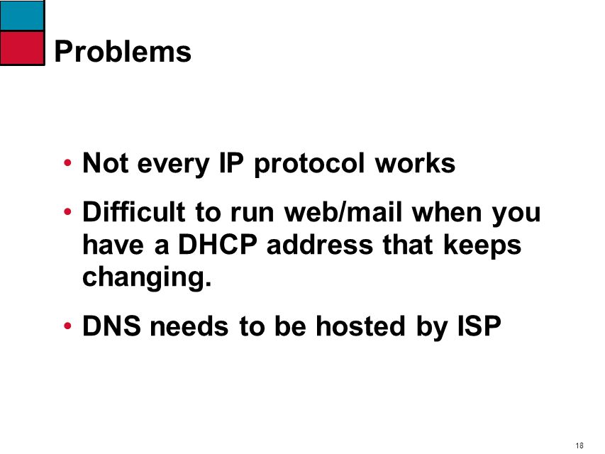 18 Problems Not every IP protocol works Difficult to run web/mail when you have a DHCP address that keeps changing. DNS needs to be hosted by ISP