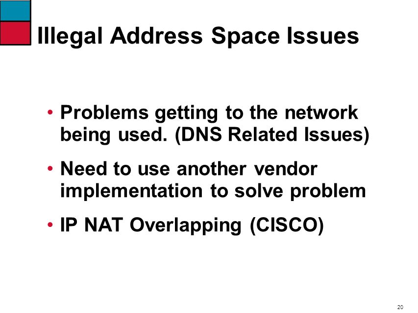 20 Illegal Address Space Issues Problems getting to the network being used. (DNS Related Issues) Need to use another vendor implementation to solve pr