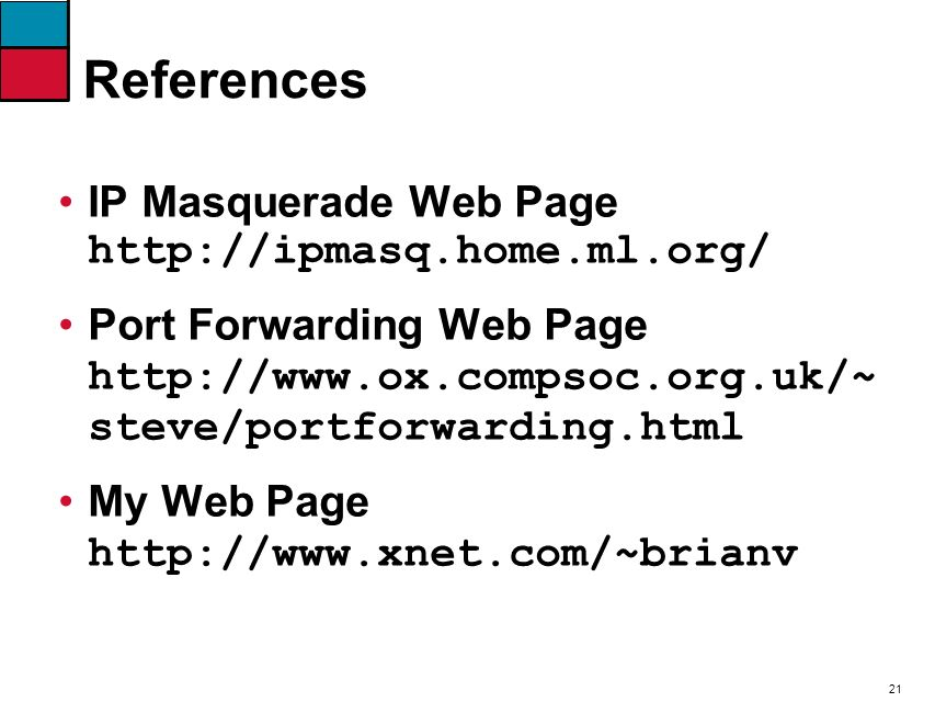 21 References IP Masquerade Web Page http://ipmasq.home.ml.org/ Port Forwarding Web Page http://www.ox.compsoc.org.uk/~ steve/portforwarding.html My Web Page http://www.xnet.com/~brianv