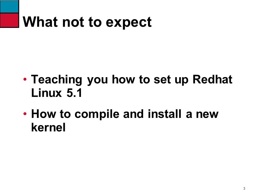 3 What not to expect Teaching you how to set up Redhat Linux 5.1 How to compile and install a new kernel