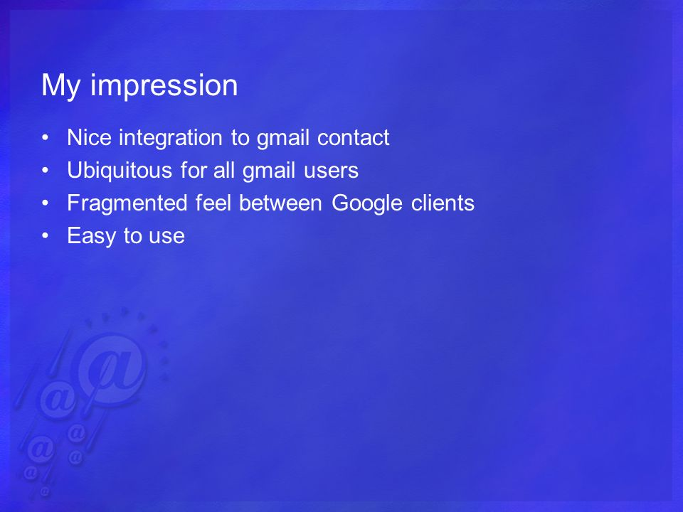 My impression Nice integration to gmail contact Ubiquitous for all gmail users Fragmented feel between Google clients Easy to use