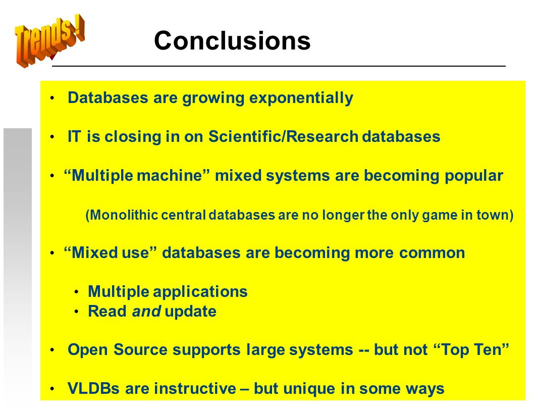 Conclusions Databases are growing exponentially IT is closing in on Scientific/Research databases Multiple machine mixed systems are becoming popular (Monolithic central databases are no longer the only game in town) Mixed use databases are becoming more common Multiple applications Read and update Open Source supports large systems -- but not Top Ten VLDBs are instructive – but unique in some ways