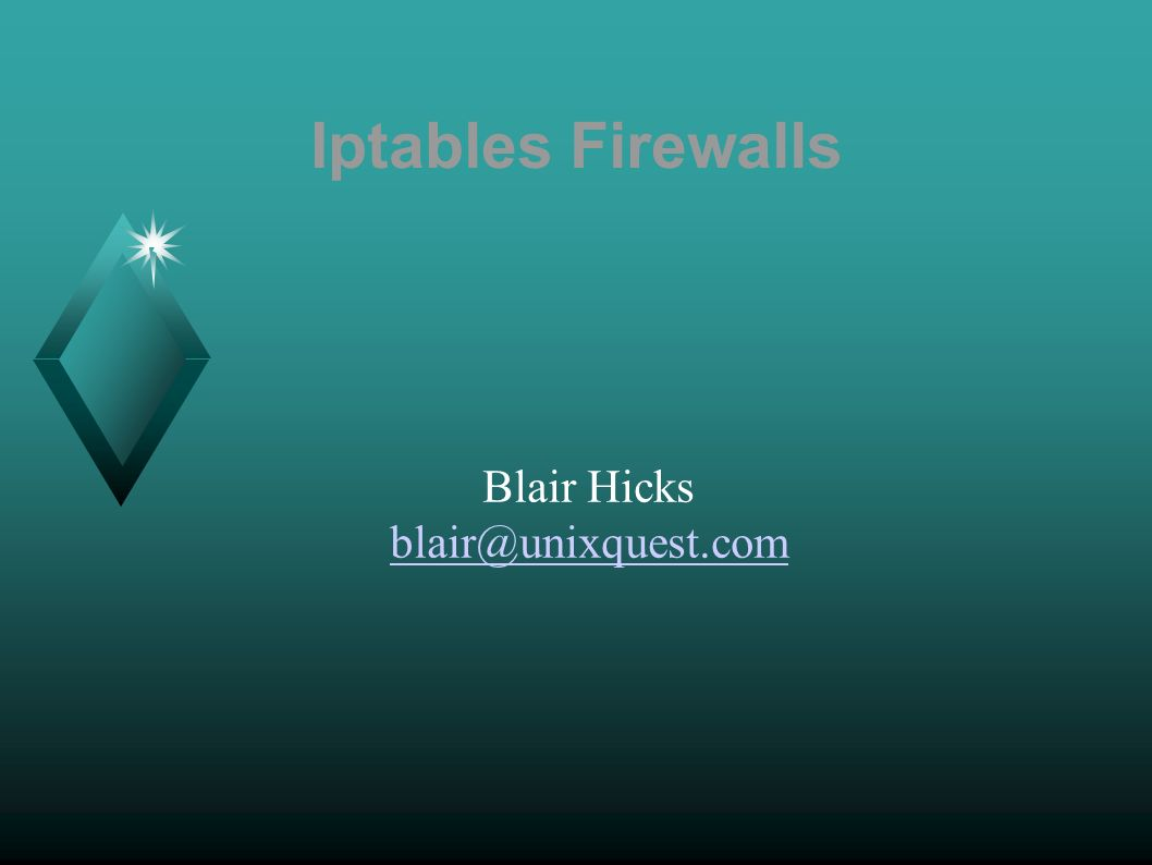 Iptables Firewalls Blair Hicks blair@unixquest.com