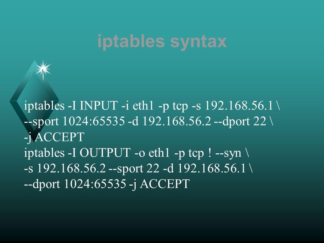 iptables syntax iptables -I INPUT -i eth1 -p tcp -s 192.168.56.1 \ --sport 1024:65535 -d 192.168.56.2 --dport 22 \ -j ACCEPT iptables -I OUTPUT -o eth1 -p tcp .
