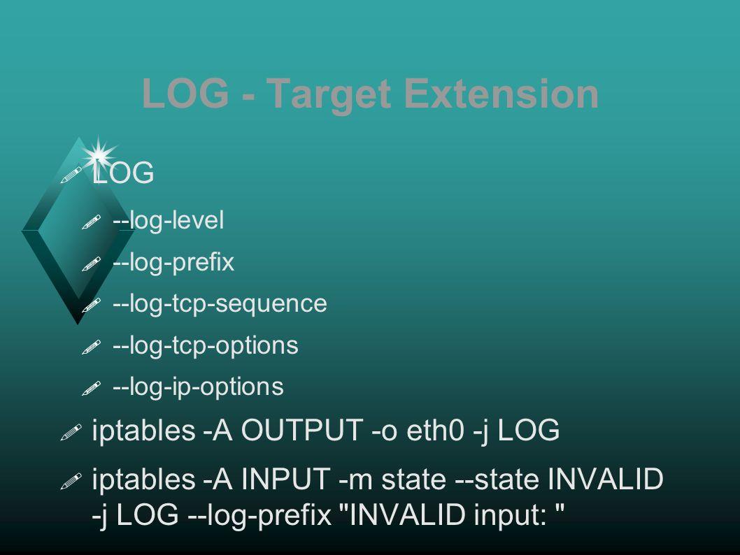 LOG - Target Extension LOG --log-level --log-prefix --log-tcp-sequence --log-tcp-options --log-ip-options iptables -A OUTPUT -o eth0 -j LOG iptables -