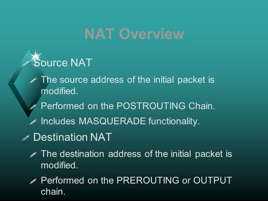 NAT Overview Source NAT The source address of the initial packet is modified. Performed on the POSTROUTING Chain. Includes MASQUERADE functionality. D