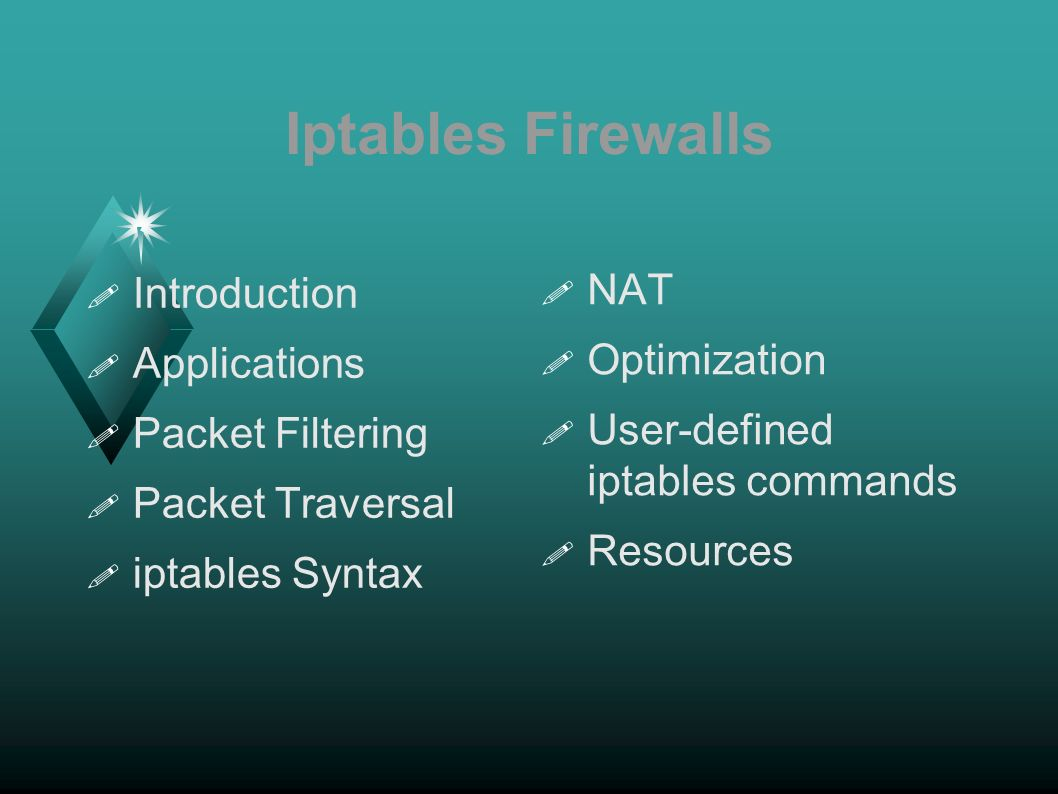 Iptables Firewalls Introduction Applications Packet Filtering Packet Traversal iptables Syntax NAT Optimization User-defined iptables commands Resources