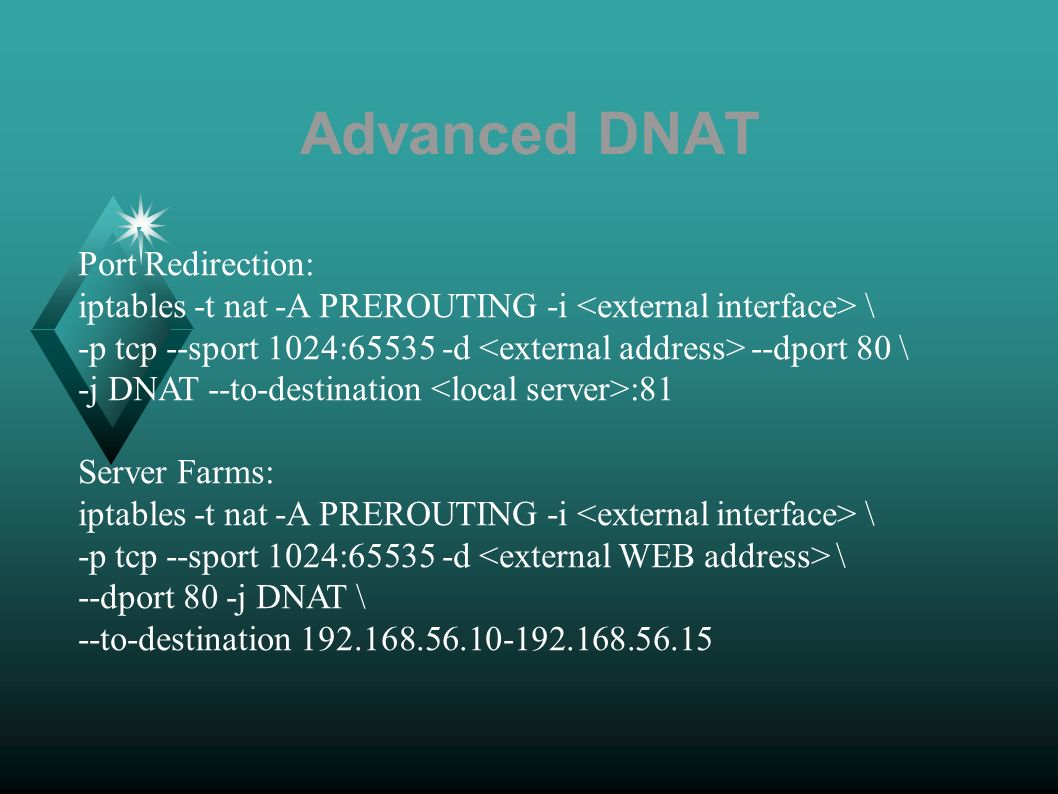 Advanced DNAT Port Redirection: iptables -t nat -A PREROUTING -i \ -p tcp --sport 1024:65535 -d --dport 80 \ -j DNAT --to-destination :81 Server Farms: iptables -t nat -A PREROUTING -i \ -p tcp --sport 1024:65535 -d \ --dport 80 -j DNAT \ --to-destination 192.168.56.10-192.168.56.15
