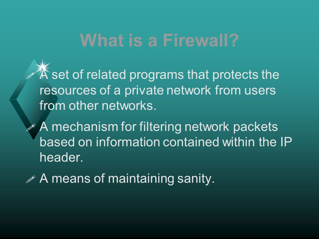 What is a Firewall? A set of related programs that protects the resources of a private network from users from other networks. A mechanism for filteri