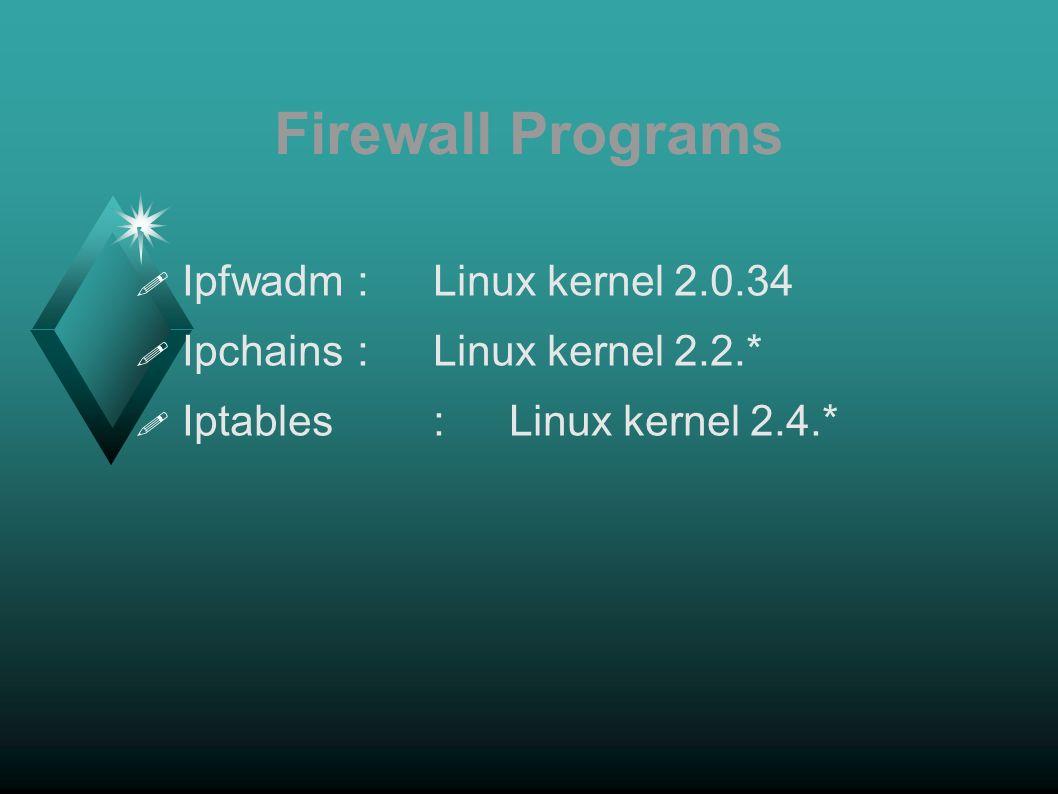 Firewall Programs Ipfwadm:Linux kernel 2.0.34 Ipchains:Linux kernel 2.2.* Iptables:Linux kernel 2.4.*