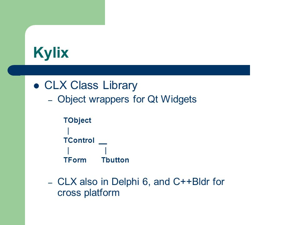 Kylix CLX Class Library – Object wrappers for Qt Widgets TObject | TControl __ | | TForm Tbutton – CLX also in Delphi 6, and C++Bldr for cross platfor