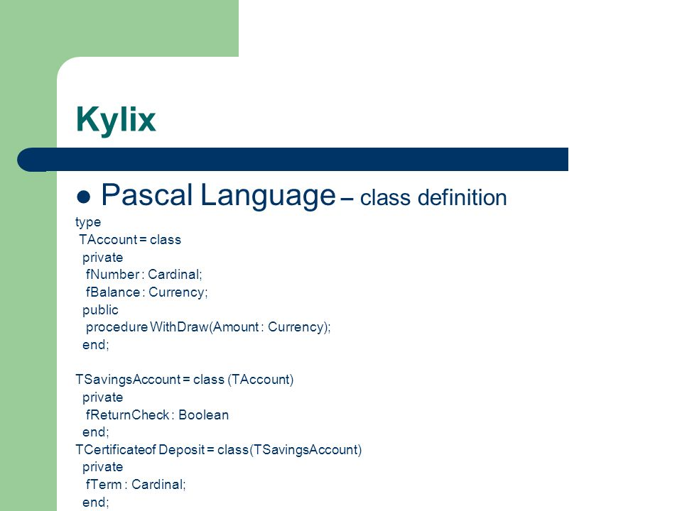Kylix Pascal Language – class definition type TAccount = class private fNumber : Cardinal; fBalance : Currency; public procedure WithDraw(Amount : Cur