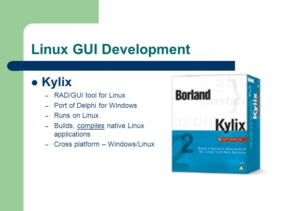 Linux GUI Development Kylix – RAD/GUI tool for Linux – Port of Delphi for Windows – Runs on Linux – Builds, compiles native Linux applications – Cross