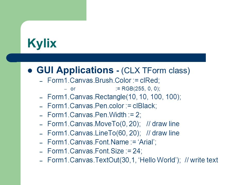 Kylix GUI Applications - (CLX TForm class) – Form1.Canvas.Brush.Color := clRed; – or := RGB(255, 0, 0); – Form1.Canvas.Rectangle(10, 10, 100, 100); –