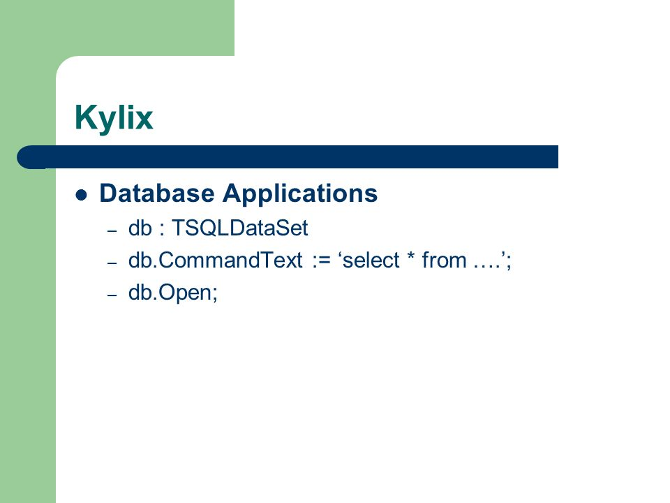 Kylix Database Applications – db : TSQLDataSet – db.CommandText := select * from ….; – db.Open;
