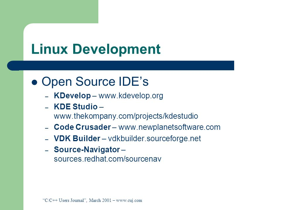 Linux Development Open Source IDEs – KDevelop – www.kdevelop.org – KDE Studio – www.thekompany.com/projects/kdestudio – Code Crusader – www.newplanets