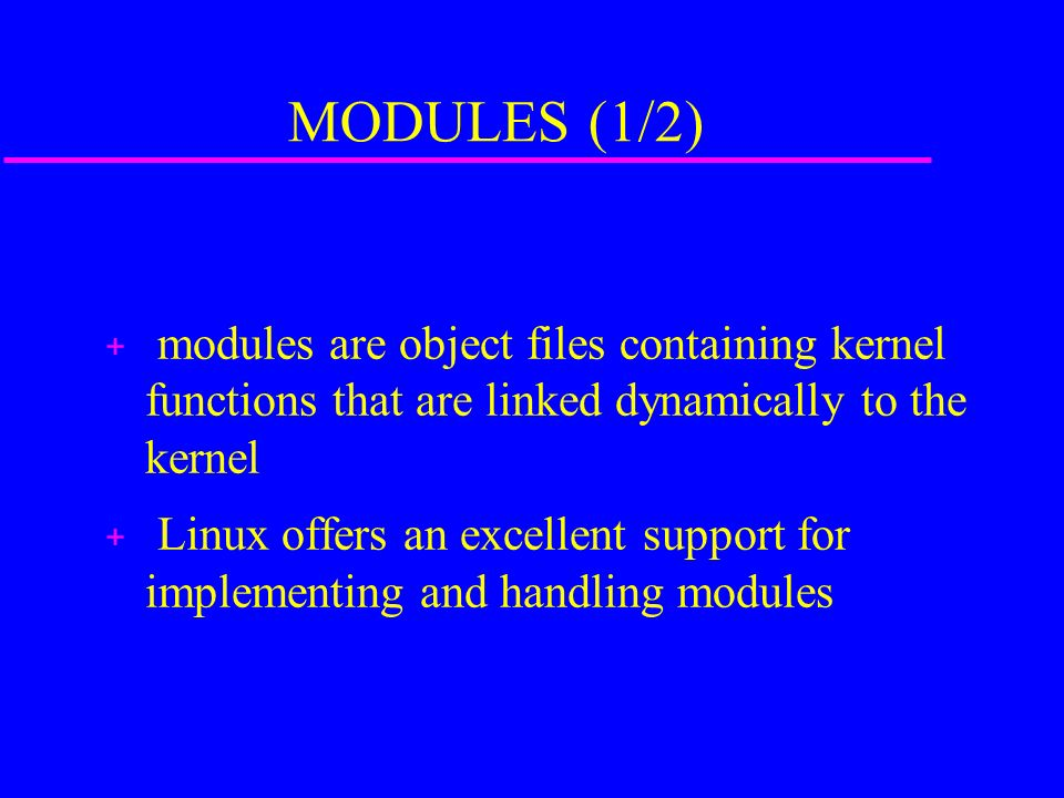 MODULES (1/2) + modules are object files containing kernel functions that are linked dynamically to the kernel + Linux offers an excellent support for implementing and handling modules