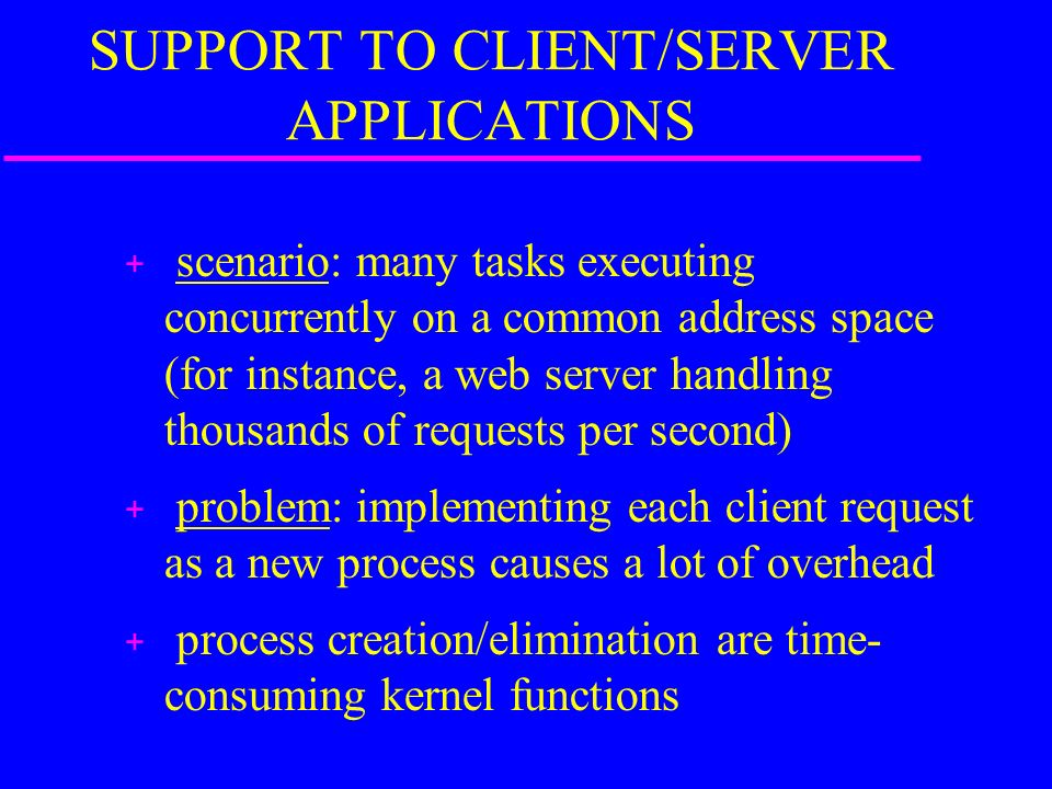 SUPPORT TO CLIENT/SERVER APPLICATIONS + scenario: many tasks executing concurrently on a common address space (for instance, a web server handling thousands of requests per second) + problem: implementing each client request as a new process causes a lot of overhead + process creation/elimination are time- consuming kernel functions