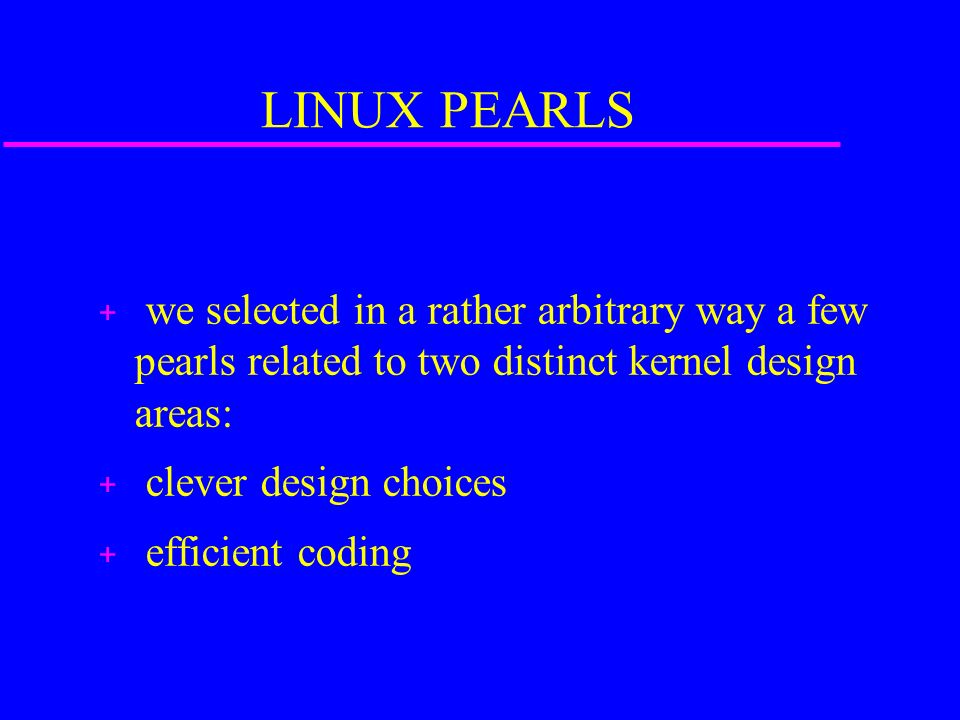 LINUX PEARLS + we selected in a rather arbitrary way a few pearls related to two distinct kernel design areas: + clever design choices + efficient cod