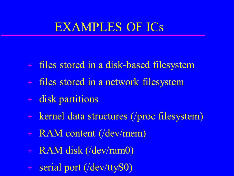 EXAMPLES OF ICs + files stored in a disk-based filesystem + files stored in a network filesystem + disk partitions + kernel data structures (/proc filesystem) + RAM content (/dev/mem) + RAM disk (/dev/ram0) + serial port (/dev/ttyS0)