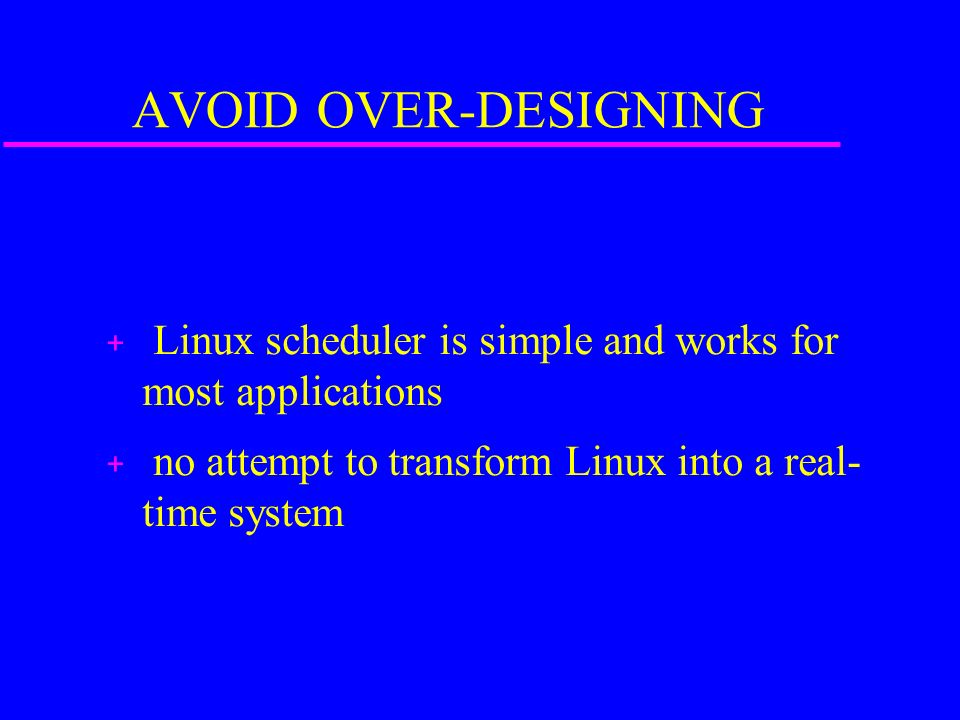 AVOID OVER-DESIGNING + Linux scheduler is simple and works for most applications + no attempt to transform Linux into a real- time system