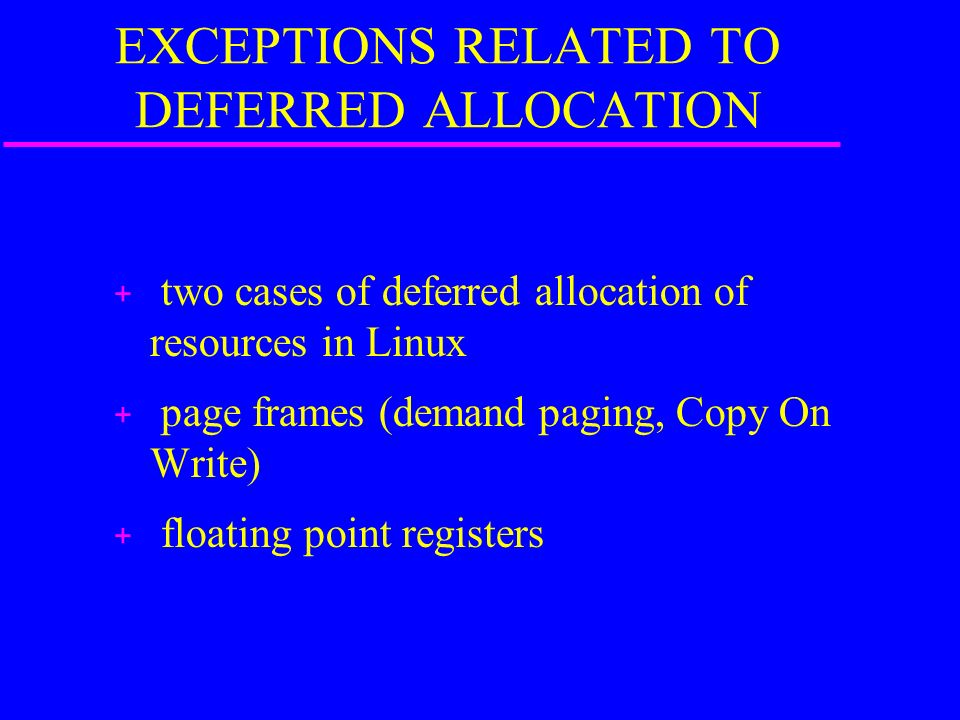 EXCEPTIONS RELATED TO DEFERRED ALLOCATION + two cases of deferred allocation of resources in Linux + page frames (demand paging, Copy On Write) + floa