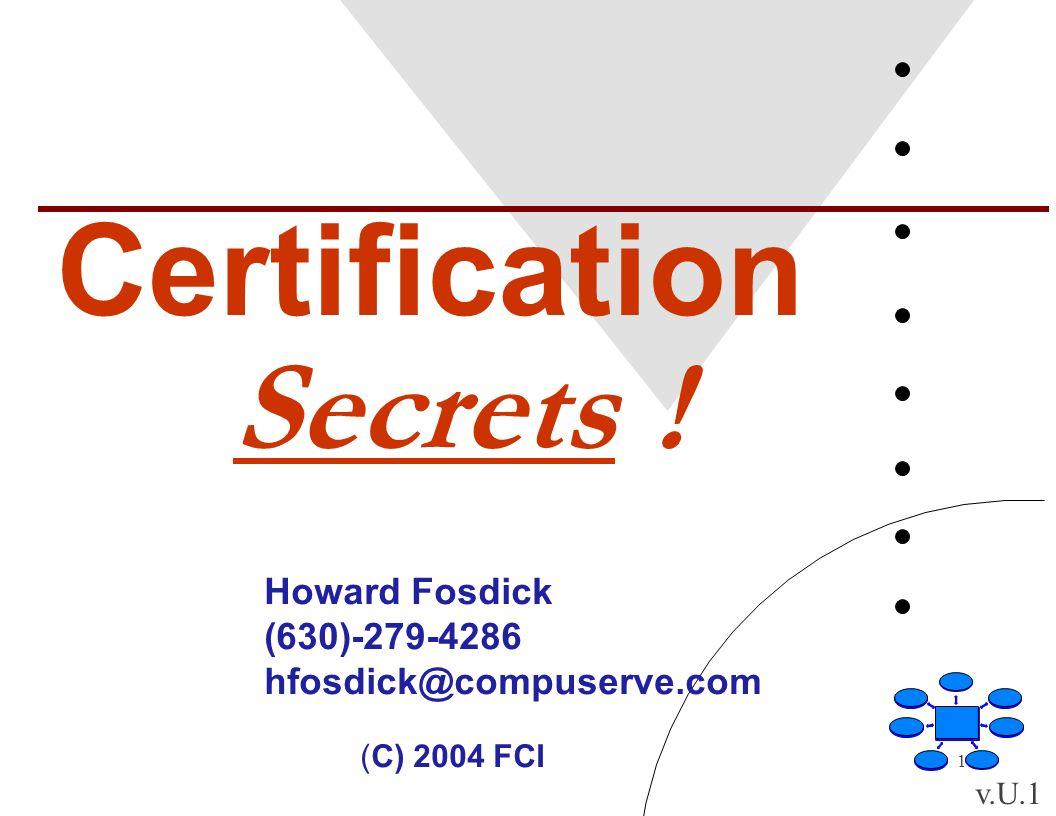 1 Certification Secrets ! Howard Fosdick (630)-279-4286 hfosdick@compuserve.com (C) 2004 FCI v.U.1