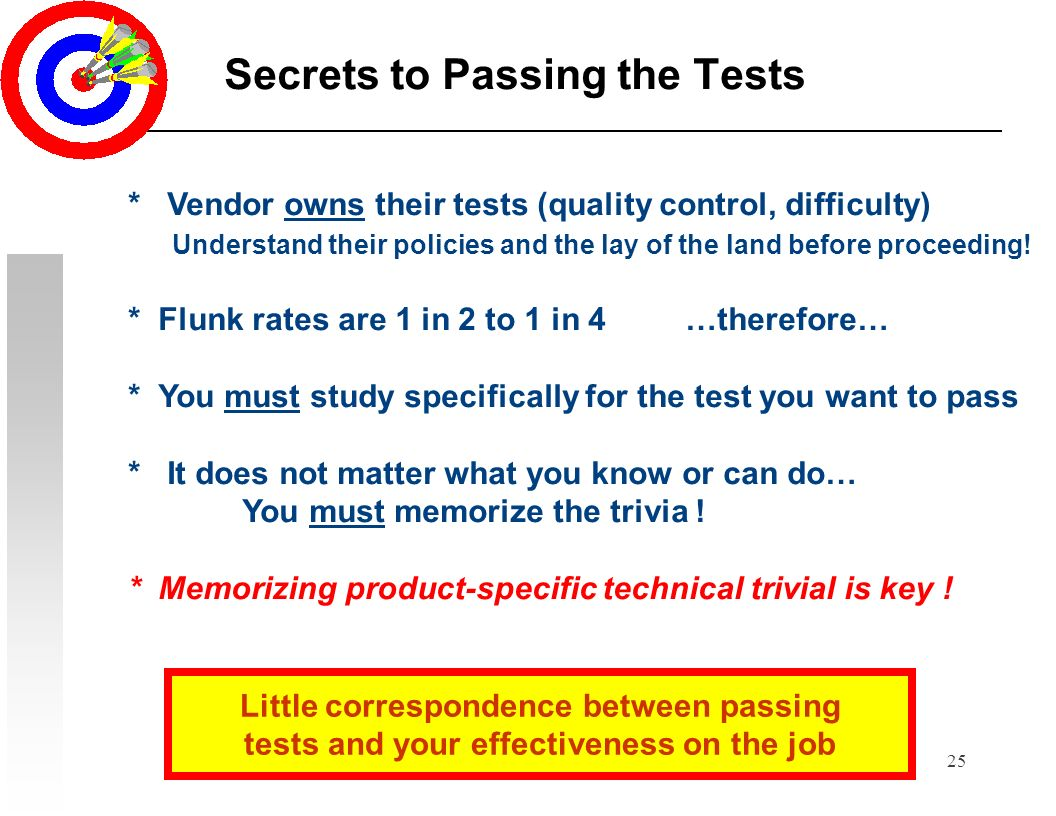 25 Secrets to Passing the Tests * Vendor owns their tests (quality control, difficulty) Understand their policies and the lay of the land before proce