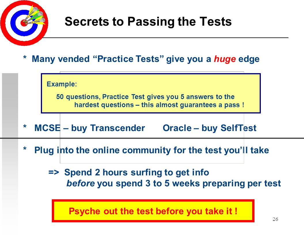 26 Secrets to Passing the Tests * Many vended Practice Tests give you a huge edge Example: 50 questions, Practice Test gives you 5 key answers to the