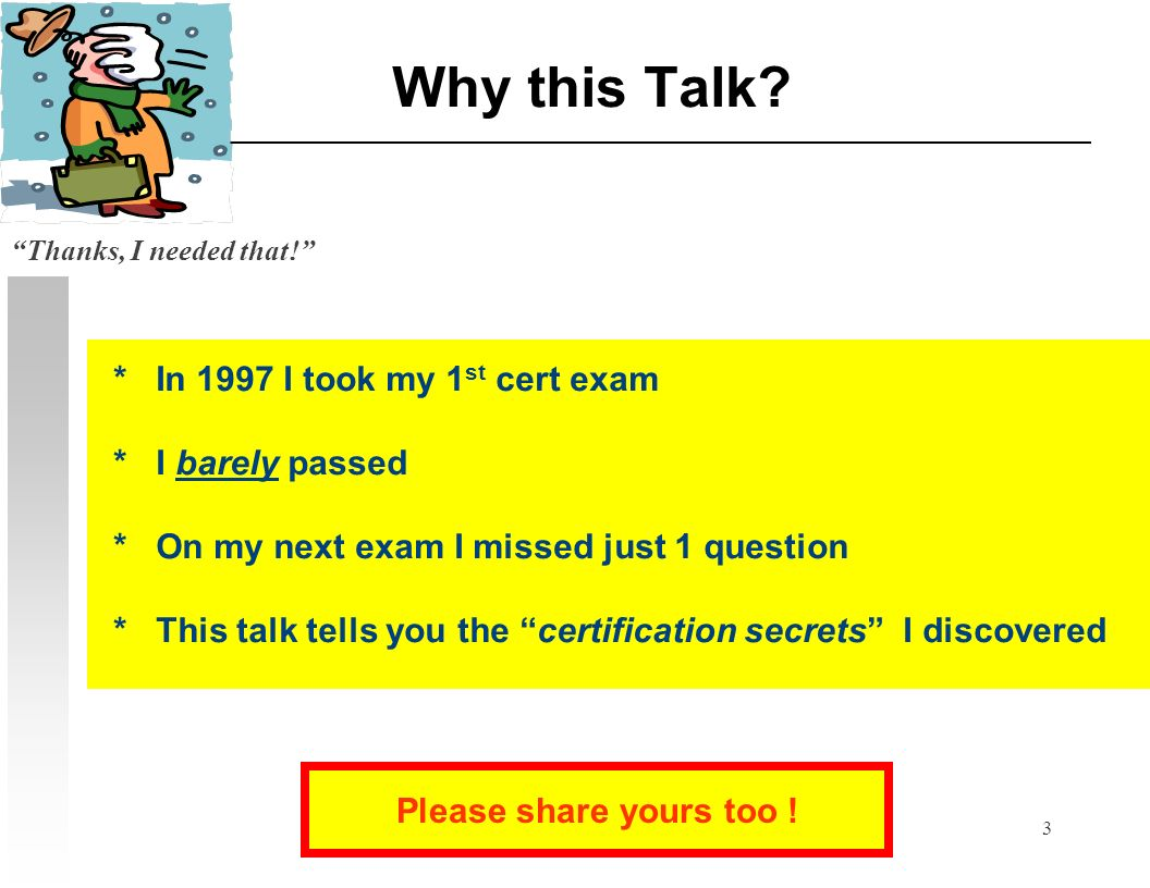 3 Why this Talk? * In 1997 I took my 1 st cert exam * I barely passed * On my next exam I missed just 1 question * This talk tells you the certificati