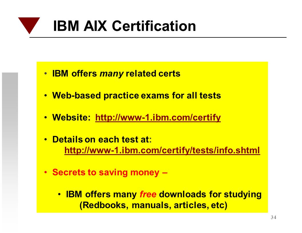 34 IBM AIX Certification IBM offers many related certs Web-based practice exams for all tests Website: http://www-1.ibm.com/certifyhttp://www-1.ibm.co